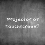 Projector or Touchscreen